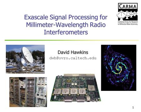 David Hawkins dwh@ovro.caltech.edu Exascale Signal Processing for Millimeter-Wavelength Radio Interferometers David Hawkins dwh@ovro.caltech.edu.
