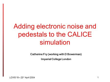 Adding electronic noise and pedestals to the CALICE simulation LCWS 19 – 23 rd April 20041 Catherine Fry (working with D Bowerman) Imperial College London.