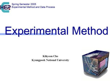 Experimental Method Experimental Method Kihyeon Cho Kyungpook National University Spring Semester 2005 Experimental Method and Data Process.