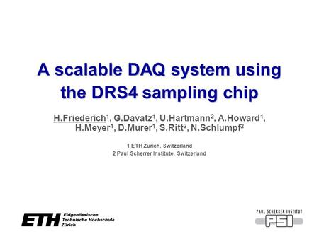 A scalable DAQ system using the DRS4 sampling chip H.Friederich 1, G.Davatz 1, U.Hartmann 2, A.Howard 1, H.Meyer 1, D.Murer 1, S.Ritt 2, N.Schlumpf 2 1.