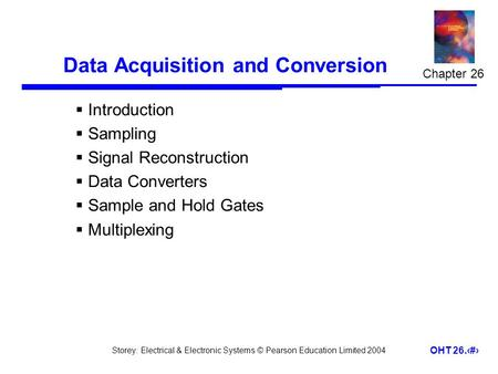 Storey: Electrical & Electronic Systems © Pearson Education Limited 2004 OHT 26.1 Data Acquisition and Conversion  Introduction  Sampling  Signal Reconstruction.