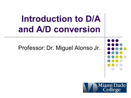 Introduction to D/A and A/D conversion Professor: Dr. Miguel Alonso Jr.