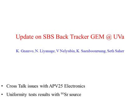 Update on SBS Back Tracker UVa K. Gnanvo, N. Liyanage, V Nelyubin, K. Saenboonruang, Seth Saher Cross Talk issues with APV25 Electronics Uniformity.