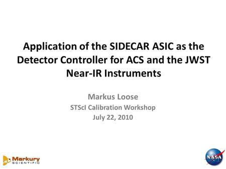 Application of the SIDECAR ASIC as the Detector Controller for ACS and the JWST Near-IR Instruments Markus Loose STScI Calibration Workshop July 22, 2010.