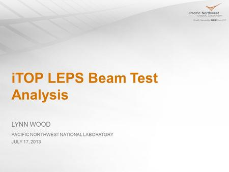 ITOP LEPS Beam Test Analysis LYNN WOOD JULY 17, 2013 PACIFIC NORTHWEST NATIONAL LABORATORY.