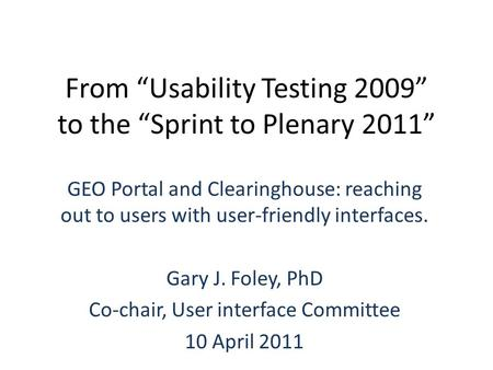 "From ""Usability Testing 2009"" to the ""Sprint to Plenary 2011"" GEO Portal and Clearinghouse: reaching out to users with user-friendly interfaces. Gary J."