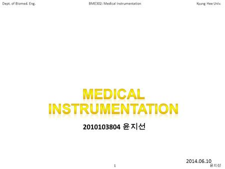 Dept. of Biomed. Eng.BME302: Medical InstrumentationKyung Hee Univ. 1 윤지선 2010103804 윤지선 2014.06.10.