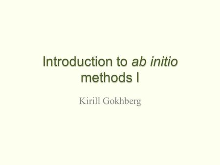 Introduction to ab initio methods I Kirill Gokhberg.