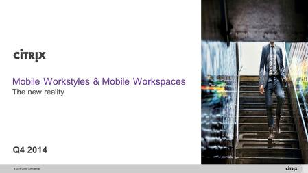 © 2014 Citrix. Confidential. Mobile Workstyles & Mobile Workspaces The new reality Q4 2014.