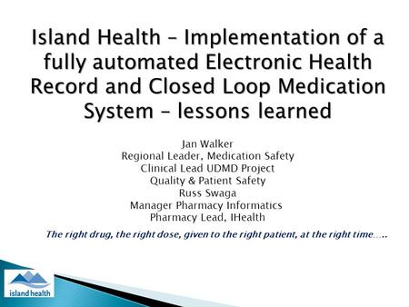 Island Health – Implementation of a fully automated Electronic Health Record and Closed Loop Medication System – lessons learned Jan Walker Regional Leader,