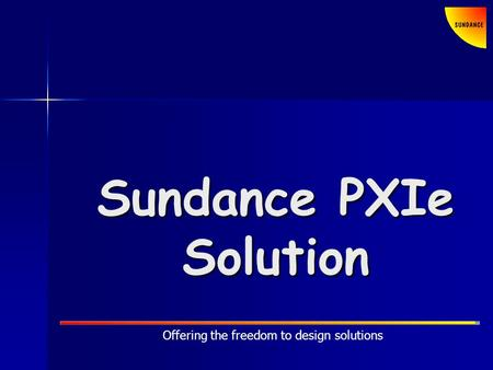 Offering the freedom to design solutions Sundance PXIe Solution.