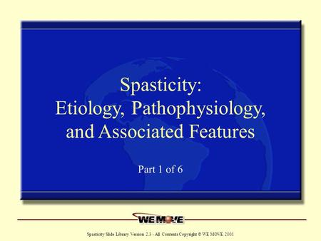 Www.wemove.org Spasticity Slide Library Version 2.3 - All Contents Copyright © WE MOVE 2001 Spasticity: Etiology, Pathophysiology, and Associated Features.