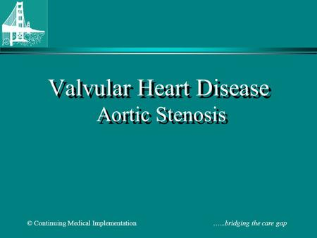© Continuing Medical Implementation …...bridging the care gap Valvular Heart Disease Aortic Stenosis.