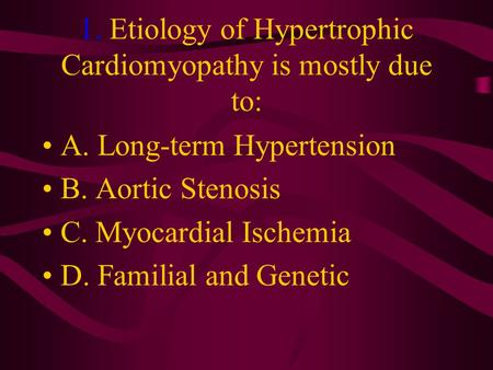 1. Etiology of Hypertrophic Cardiomyopathy is mostly due to: A. Long-term Hypertension B. Aortic Stenosis C. Myocardial Ischemia D. Familial and Genetic.