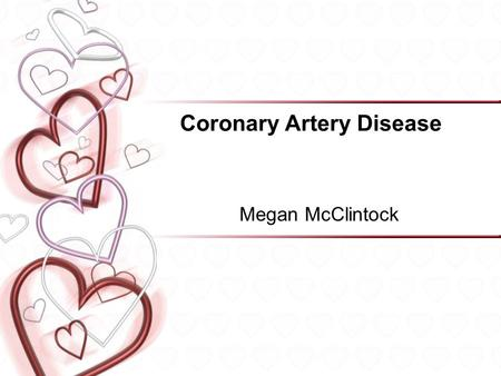 Coronary Artery Disease Megan McClintock. Coronary Artery Disease Definition Etiology/Pathophysiology Risk Factors –Unmodifiable –Modifiable Signs & symptoms.
