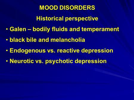 MOOD DISORDERS Historical perspective Galen – bodily fluids and temperament black bile and melancholia Endogenous vs. reactive depression Neurotic vs.