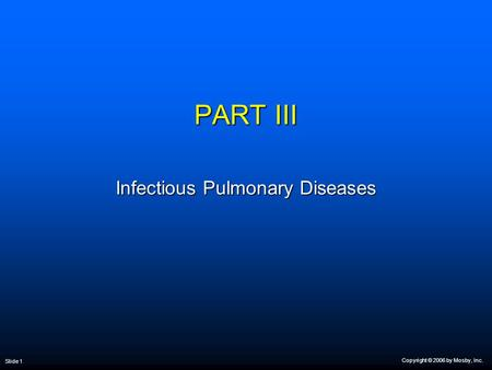 Copyright © 2006 by Mosby, Inc. Slide 1 PART III Infectious Pulmonary Diseases.