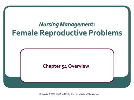Nursing Management: Female Reproductive Problems Chapter 54 Overview Chapter 54 Overview Copyright © 2011, 2007 by Mosby, Inc., an affiliate of Elsevier.