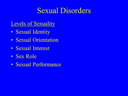 Sexual Disorders Levels of Sexuality Sexual Identity Sexual Orientation Sexual Interest Sex Role Sexual Performance.