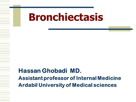 Bronchiectasis Hassan Ghobadi MD. Assistant professor of Internal Medicine Ardabil University of Medical sciences.