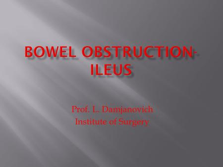 Prof. L. Damjanovich Institute of Surgery.  A group of diseases with diverse etiology  The common feature is obstruction of the bowel  Similar set.
