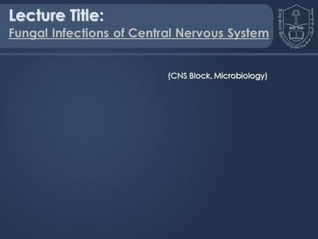 Lecture Title: Fungal Infections of Central Nervous System