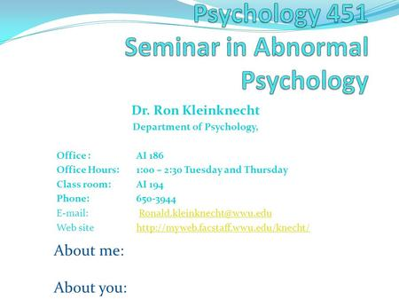 Dr. Ron Kleinknecht Department of Psychology, Office :AI 186 Office Hours: 1:00 – 2:30 Tuesday and Thursday Class room: AI 194 Phone: 650-3944 E-mail: