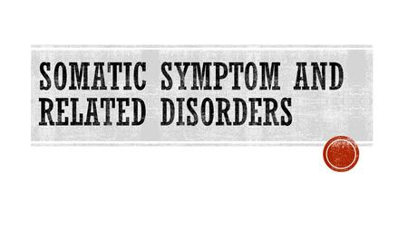  Somatic symptom disorder → a disorder in which persons become excessively distressed, concerned and anxious about bodily symptoms they are experiencing.