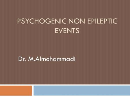 PSYCHOGENIC NON EPILEPTIC EVENTS Dr. M.Almohammadi.