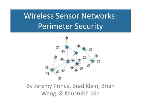 Wireless Sensor Networks: Perimeter Security By Jeremy Prince, Brad Klein, Brian Wang, & Kaustubh Jain.