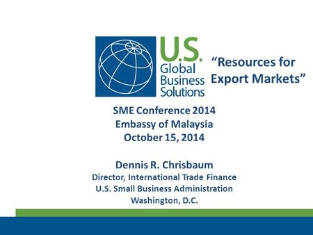 """Resources for Export Markets"" SME Conference 2014 Embassy of Malaysia October 15, 2014 Dennis R. Chrisbaum Director, International Trade Finance U.S."