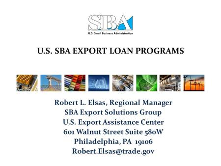 U.S. SBA EXPORT LOAN PROGRAMS Robert L. Elsas, Regional Manager SBA Export Solutions Group U.S. Export Assistance Center 601 Walnut Street Suite 580W Philadelphia,