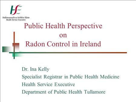 Public Health Perspective on Radon Control in Ireland Dr. Ina Kelly Specialist Registrar in Public Health Medicine Health Service Executive Department.