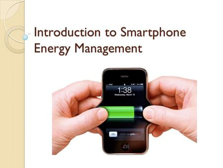 Introduction to Smartphone Energy Management. Issue 1/2 Rapid expansion of wireless services, mobile data and wireless LANs Greatest limitation: finite.