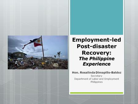 The Philippine Experience Employment-led Post-disaster Recovery: The Philippine Experience Hon. Rosalinda Dimapilis-Baldoz Secretary Department of Labor.