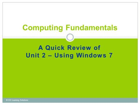 A Quick Review of Unit 2 – Using Windows 7 Computing Fundamentals © CCI Learning Solutions.