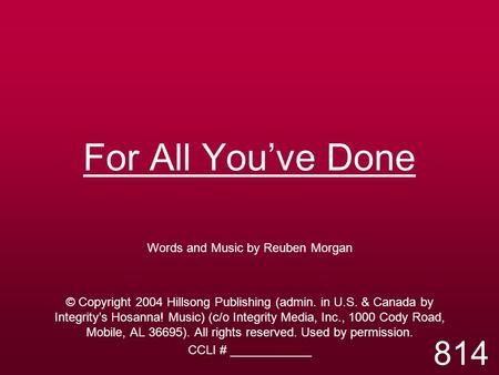For All You've Done Words and Music by Reuben Morgan © Copyright 2004 Hillsong Publishing (admin. in U.S. & Canada by Integrity's Hosanna! Music) (c/o.