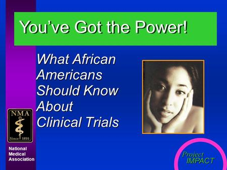 Project IMPACT IMPACT National Medical Association What African Americans Should Know About Clinical Trials You've Got the Power!