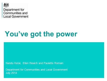 1 Nandu Kerai, Ellen Reaich and Paulette Romain Department for Communities and Local Government July 2014 You've got the power.