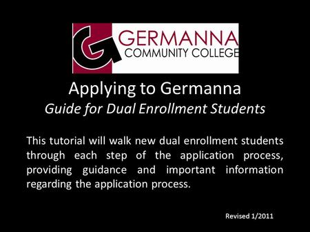 Applying to Germanna Guide for Dual Enrollment Students This tutorial will walk new dual enrollment students through each step of the application process,