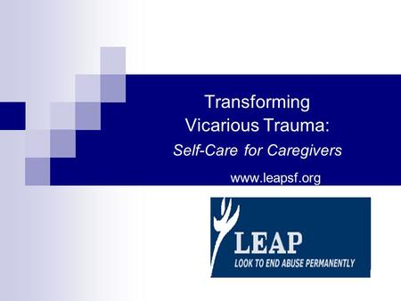 Transforming Vicarious Trauma: Self-Care for Caregivers www.leapsf.org.