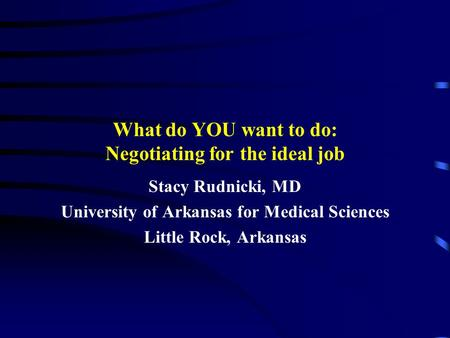 What do YOU want to do: Negotiating for the ideal job Stacy Rudnicki, MD University of Arkansas for Medical Sciences Little Rock, Arkansas.