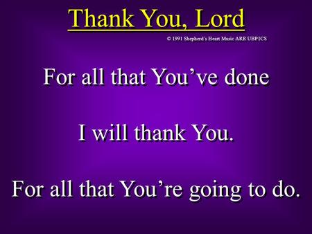 Thank You, Lord © 1991 Shepherd's Heart Music ARR UBP ICS For all that You've done I will thank You. For all that You're going to do. For all that You've.