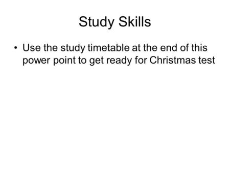 Study Skills Use the study timetable at the end of this power point to get ready for Christmas test.