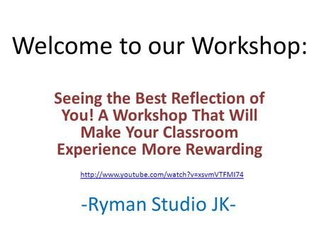 Welcome to our Workshop: Seeing the Best Reflection of You! A Workshop That Will Make Your Classroom Experience More Rewarding -Ryman Studio JK-