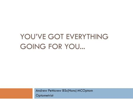 YOU'VE GOT EVERYTHING GOING FOR YOU... Andrew Petticrew BSc(Hons) MCOptom Optometrist.