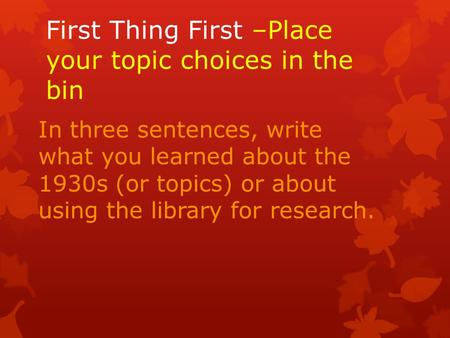 First Thing First –Place your topic choices in the bin In three sentences, write what you learned about the 1930s (or topics) or about using the library.