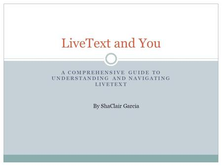 A COMPREHENSIVE GUIDE TO UNDERSTANDING AND NAVIGATING LIVETEXT LiveText and You By ShaClair Garcia.
