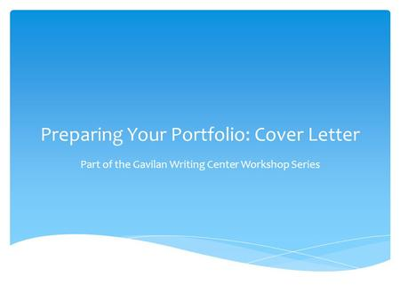 Preparing Your Portfolio: Cover Letter Part of the Gavilan Writing Center Workshop Series.