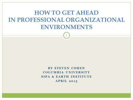 BY STEVEN COHEN COLUMBIA UNIVERSITY SIPA & EARTH INSTITUTE APRIL 2015 1 HOW TO GET AHEAD IN PROFESSIONAL ORGANIZATIONAL ENVIRONMENTS.